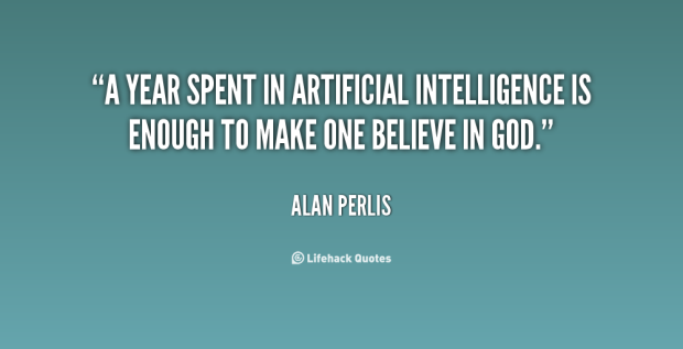"""A year spent in artificial intelligence is enough to make one believe in God."" - Alan Perlis"